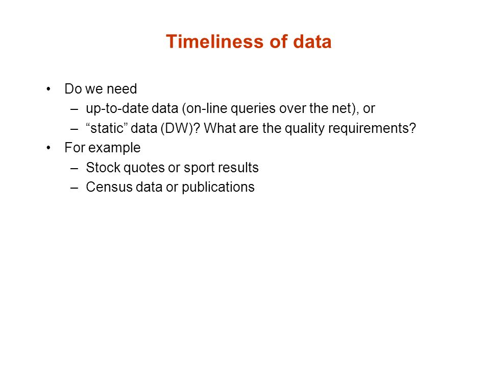 Timeliness of data Do we need –up-to-date data (on-line queries over the net), or –static data (DW).