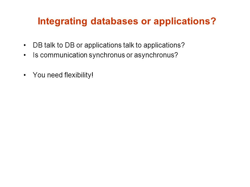 Integrating databases or applications. DB talk to DB or applications talk to applications.