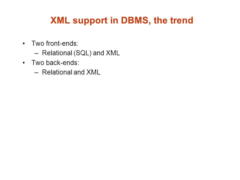 XML support in DBMS, the trend Two front-ends: –Relational (SQL) and XML Two back-ends: –Relational and XML