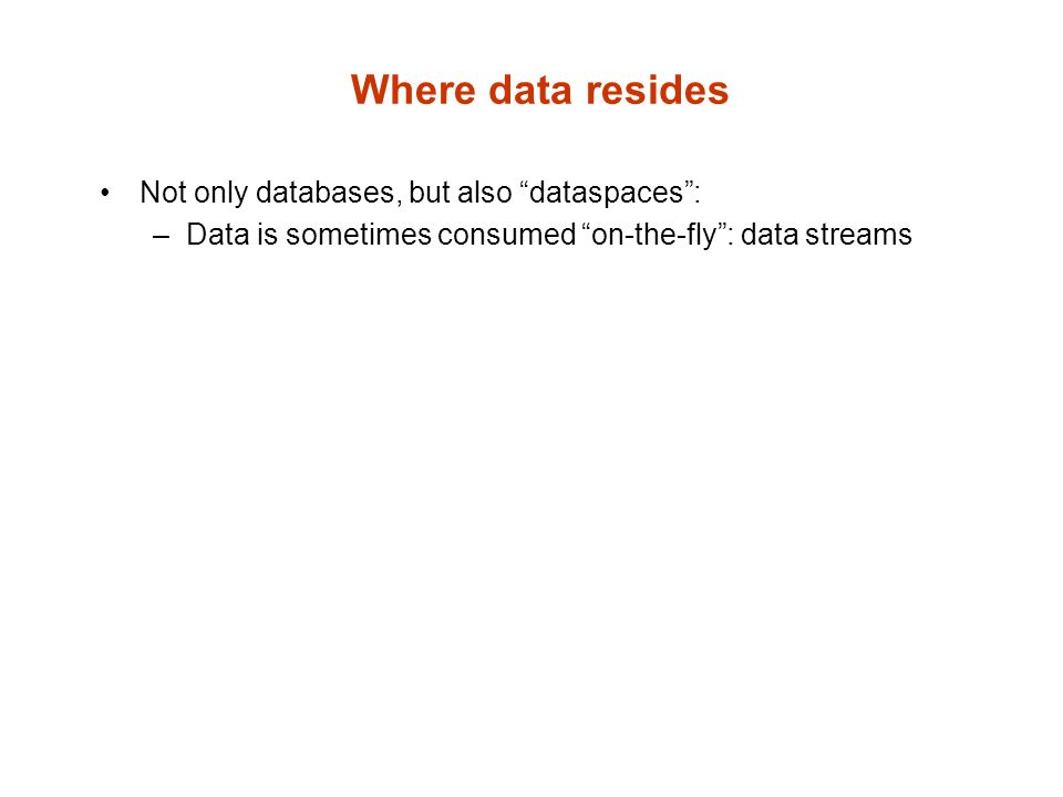 Where data resides Not only databases, but also dataspaces: –Data is sometimes consumed on-the-fly: data streams