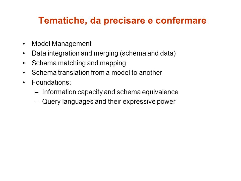 Tematiche, da precisare e confermare Model Management Data integration and merging (schema and data) Schema matching and mapping Schema translation from a model to another Foundations: –Information capacity and schema equivalence –Query languages and their expressive power