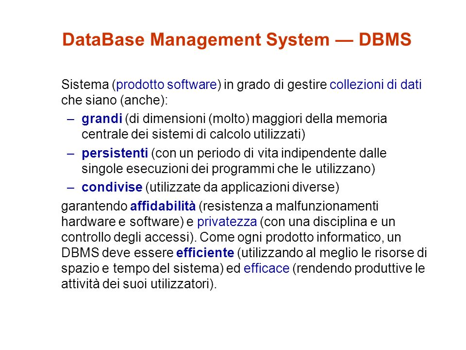DataBase Management System DBMS Sistema (prodotto software) in grado di gestire collezioni di dati che siano (anche): –grandi (di dimensioni (molto) maggiori della memoria centrale dei sistemi di calcolo utilizzati) –persistenti (con un periodo di vita indipendente dalle singole esecuzioni dei programmi che le utilizzano) –condivise (utilizzate da applicazioni diverse) garantendo affidabilità (resistenza a malfunzionamenti hardware e software) e privatezza (con una disciplina e un controllo degli accessi).