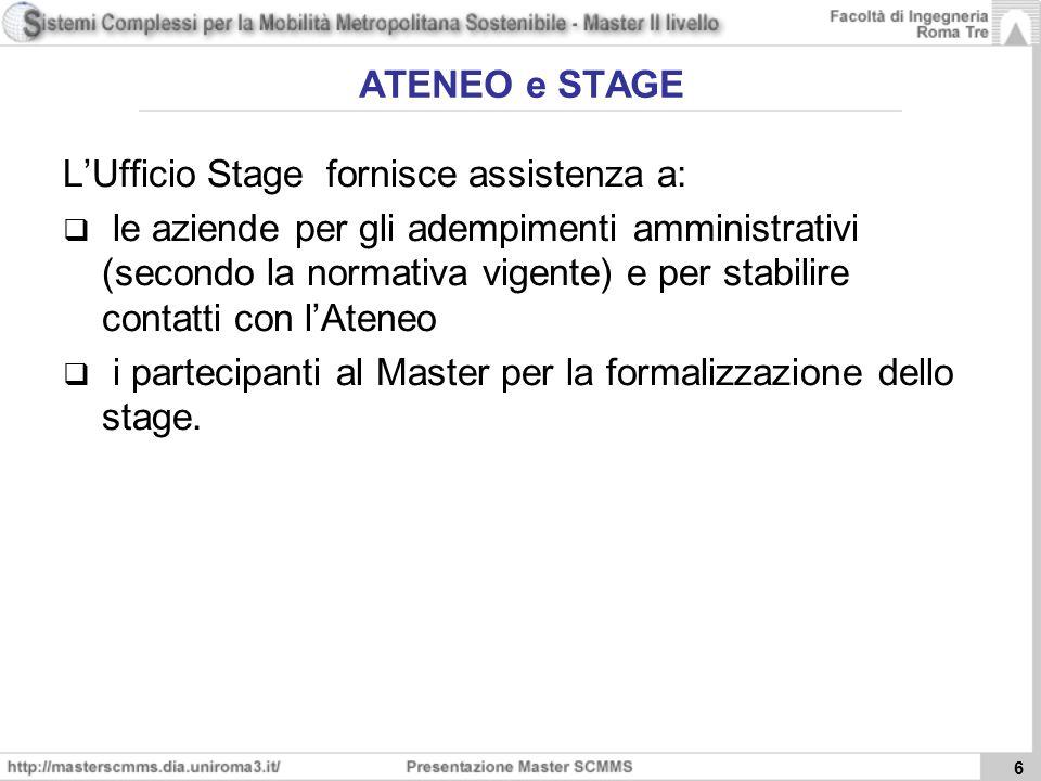 6 ATENEO e STAGE LUfficio Stage fornisce assistenza a: le aziende per gli adempimenti amministrativi (secondo la normativa vigente) e per stabilire contatti con lAteneo i partecipanti al Master per la formalizzazione dello stage.