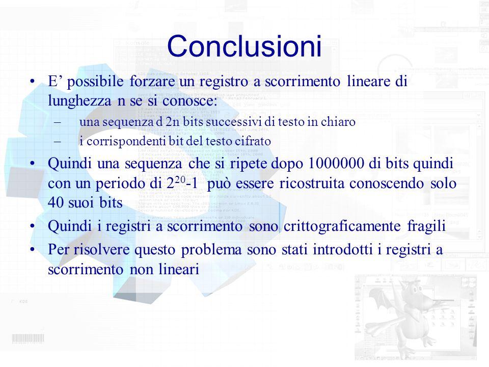 Conclusioni E possibile forzare un registro a scorrimento lineare di lunghezza n se si conosce: – una sequenza d 2n bits successivi di testo in chiaro