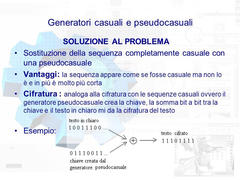 Generatori casuali e pseudocasuali SOLUZIONE AL PROBLEMA Sostituzione della sequenza completamente casuale con una pseudocasuale Vantaggi: la sequenza