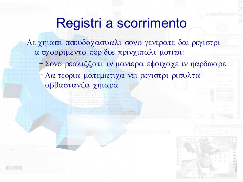 Registri a scorrimento Le chiavi pseudocasuali sono generate dai registri a scorrimento per due principali motivi: Sono realizzati in maniera efficace