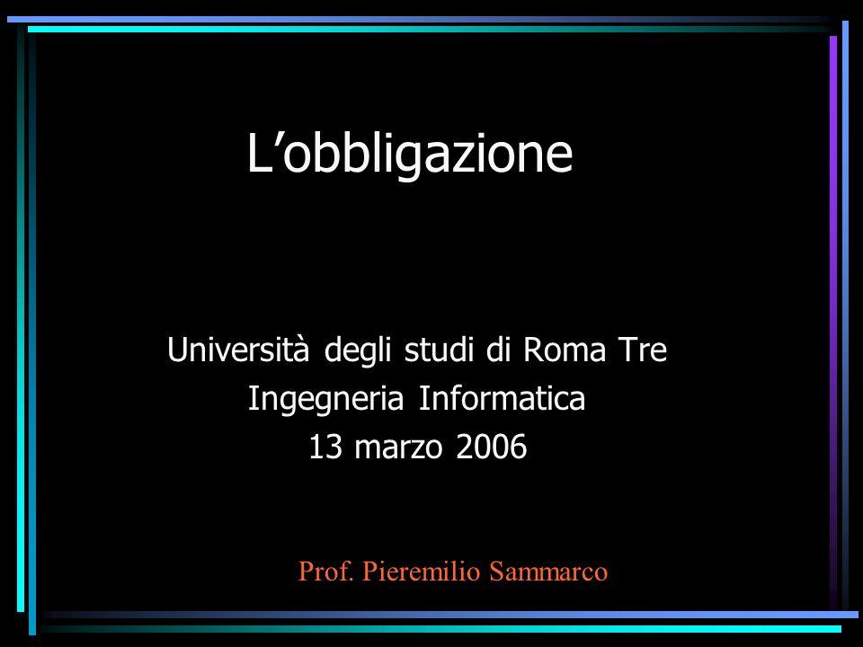 Lobbligazione Università degli studi di Roma Tre Ingegneria Informatica 13 marzo 2006 Prof. Pieremilio Sammarco