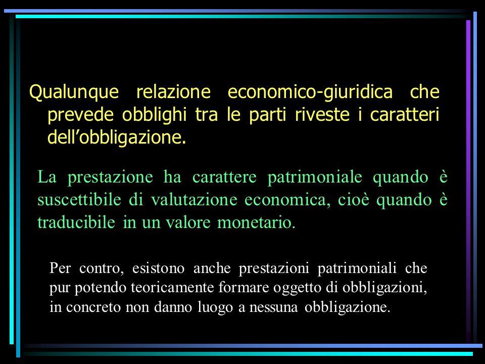 Qualunque relazione economico-giuridica che prevede obblighi tra le parti riveste i caratteri dellobbligazione. La prestazione ha carattere patrimonia