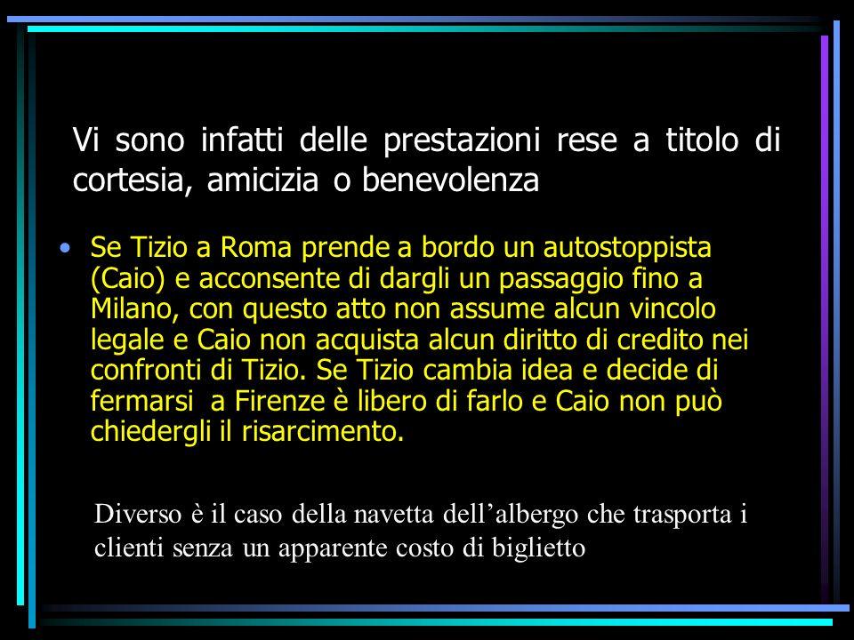 Vi sono infatti delle prestazioni rese a titolo di cortesia, amicizia o benevolenza Se Tizio a Roma prende a bordo un autostoppista (Caio) e acconsent
