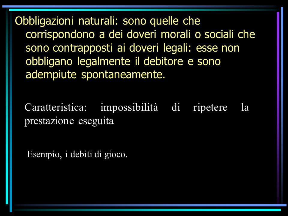 Obbligazioni naturali: sono quelle che corrispondono a dei doveri morali o sociali che sono contrapposti ai doveri legali: esse non obbligano legalmen