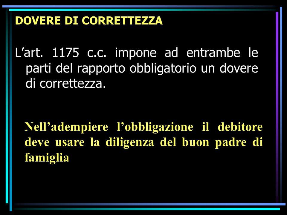 DOVERE DI CORRETTEZZA Lart. 1175 c.c. impone ad entrambe le parti del rapporto obbligatorio un dovere di correttezza. Nelladempiere lobbligazione il d