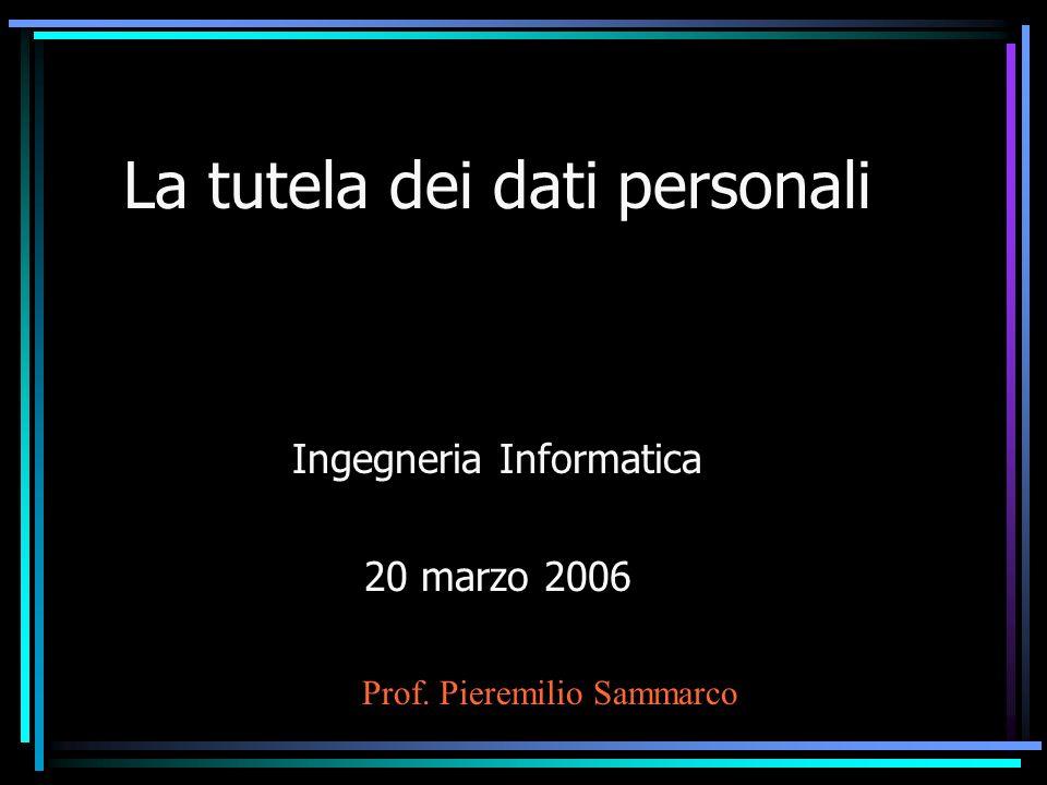 La tutela dei dati personali Ingegneria Informatica 20 marzo 2006 Prof. Pieremilio Sammarco