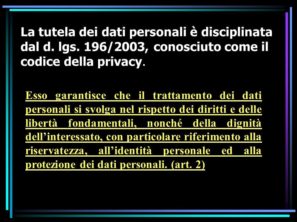 La tutela dei dati personali è disciplinata dal d. lgs. 196/2003, conosciuto come il codice della privacy. Esso garantisce che il trattamento dei dati