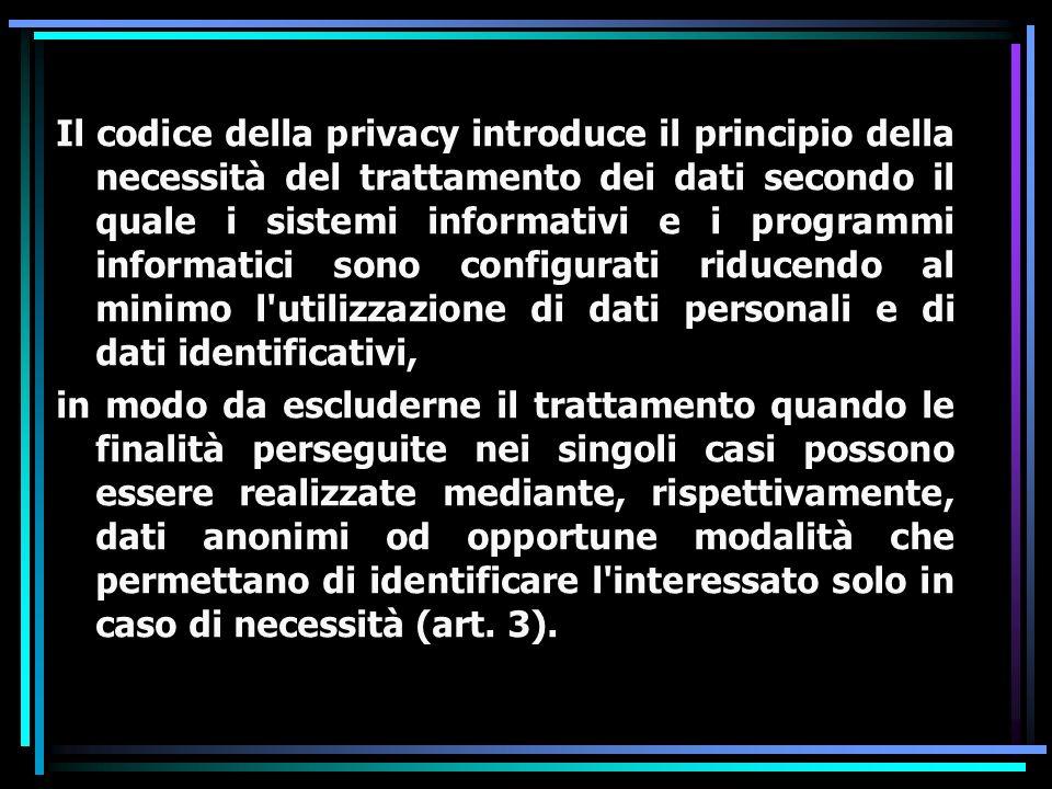 Il codice della privacy introduce il principio della necessità del trattamento dei dati secondo il quale i sistemi informativi e i programmi informati