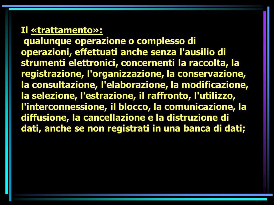 Il «trattamento»: qualunque operazione o complesso di operazioni, effettuati anche senza l'ausilio di strumenti elettronici, concernenti la raccolta,