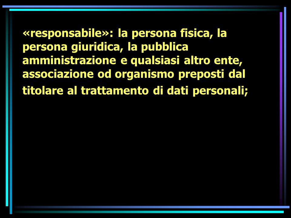 «responsabile»: la persona fisica, la persona giuridica, la pubblica amministrazione e qualsiasi altro ente, associazione od organismo preposti dal ti