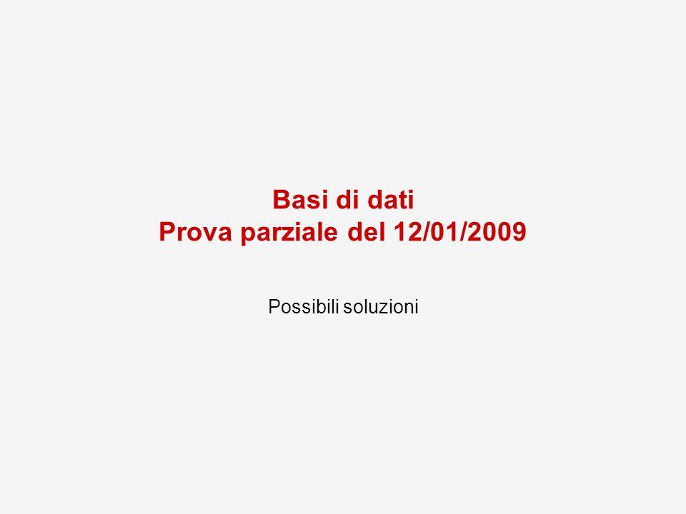 Basi di dati Prova parziale del 12/01/2009 Possibili soluzioni