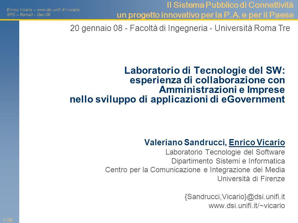 Enrico Vicario – www.dsi.unifi.it/~vicario SPC – Roma3 - Gen.09 2/38 Laboratorio di Tecnologie del SW Ingegneria Informatica (inginf05) Facoltà di Ingegneria, Dipartimento di Sistemi e Informatica - DSI Media Integration and Communication Center - MICC People: 3+6 E.Vicario, G.Bucci, A.Fantechi V.Sandrucci, J.Baldanzi, J.Torrini, L.Carnevali, L.Ridi, I.Bicchierai Aree di competenza Testing, verifica di correttezza, valutazione di performance e dependability in sistemi concorrenti Real Time con requisiti safety-critical Metodi di ingegneria del SW: processi di sviluppo, architetture, principi e schemi di progetto, tecnologie, modellazione Rapporti col territorio Galileo Selex, FinMeccanica, Regione Toscana, Azienda Ospedaliera Universitaria di Careggi, Provincia di Firenze, CNIPA una varietà di piccole imprese nel settore ICT e SW
