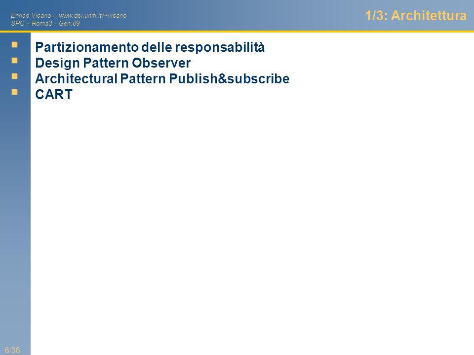Enrico Vicario – www.dsi.unifi.it/~vicario SPC – Roma3 - Gen.09 6/38 1/3: Architettura Partizionamento delle responsabilità Design Pattern Observer Ar