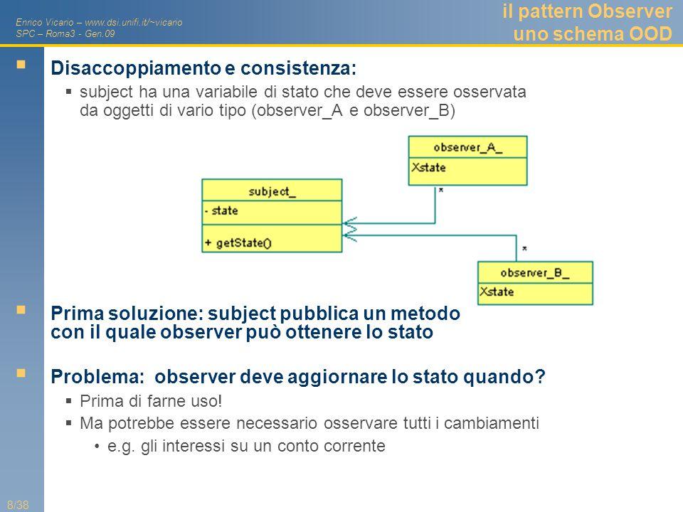 Enrico Vicario – www.dsi.unifi.it/~vicario SPC – Roma3 - Gen.09 8/38 il pattern Observer uno schema OOD Disaccoppiamento e consistenza: subject ha una
