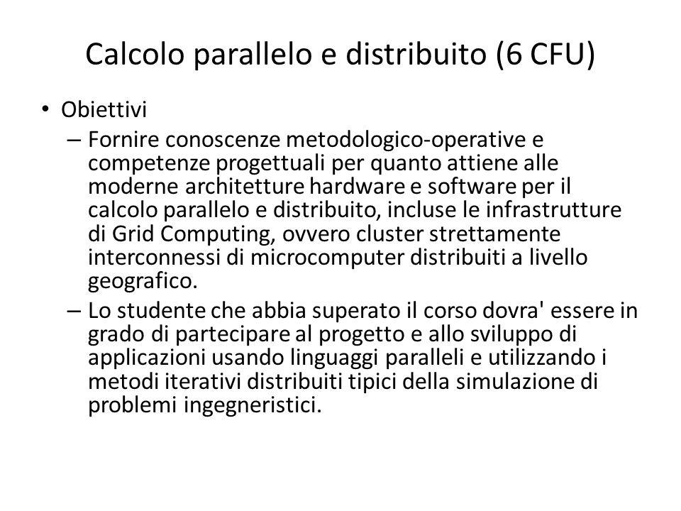 Calcolo parallelo e distribuito (6 CFU) Obiettivi – Fornire conoscenze metodologico-operative e competenze progettuali per quanto attiene alle moderne