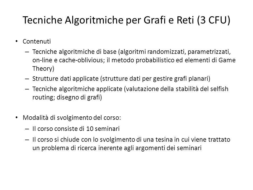 Tecniche Algoritmiche per Grafi e Reti (3 CFU) Contenuti – Tecniche algoritmiche di base (algoritmi randomizzati, parametrizzati, on-line e cache-obli