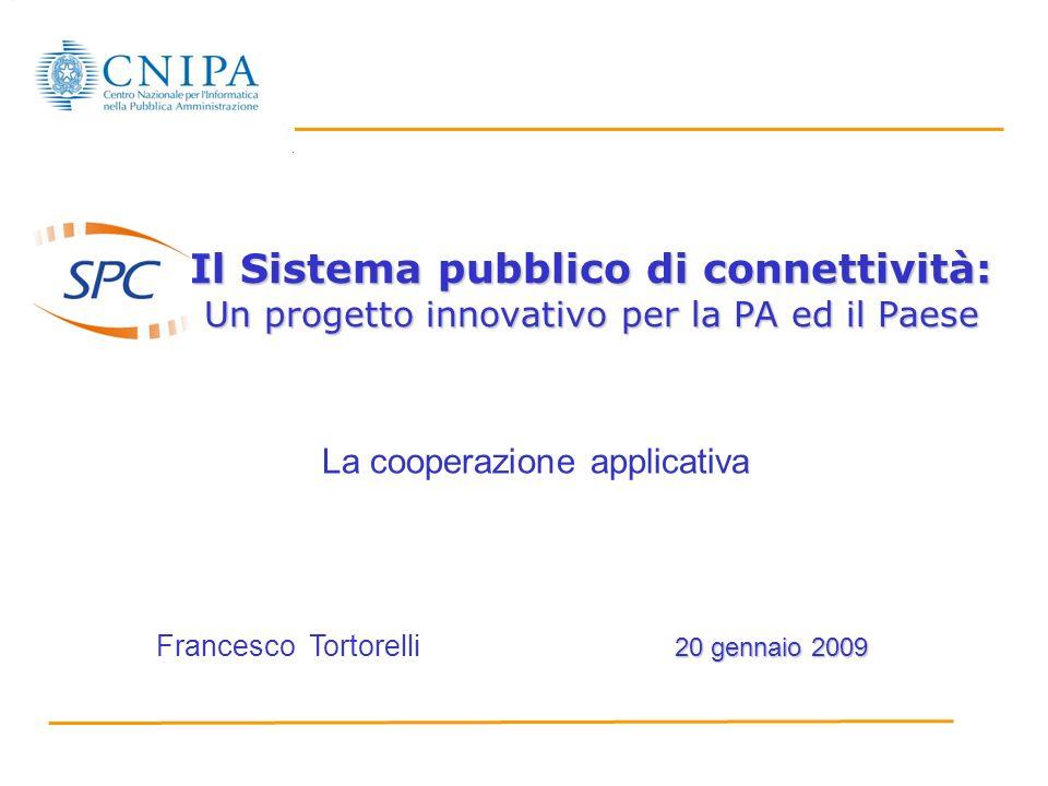 Il Sistema pubblico di connettività: Un progetto innovativo per la PA ed il Paese 20 gennaio 2009 Francesco Tortorelli 20 gennaio 2009 La cooperazione applicativa