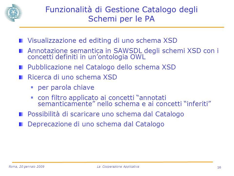 Funzionalità di Gestione Catalogo degli Schemi per le PA Visualizzazione ed editing di uno schema XSD Annotazione semantica in SAWSDL degli schemi XSD con i concetti definiti in unontologia OWL Pubblicazione nel Catalogo dello schema XSD Ricerca di uno schema XSD per parola chiave con filtro applicato ai concetti annotati semanticamente nello schema e ai concetti inferiti Possibilità di scaricare uno schema dal Catalogo Deprecazione di uno schema dal Catalogo 16 Roma, 20 gennaio 2009 La Cooperazione Applicativa
