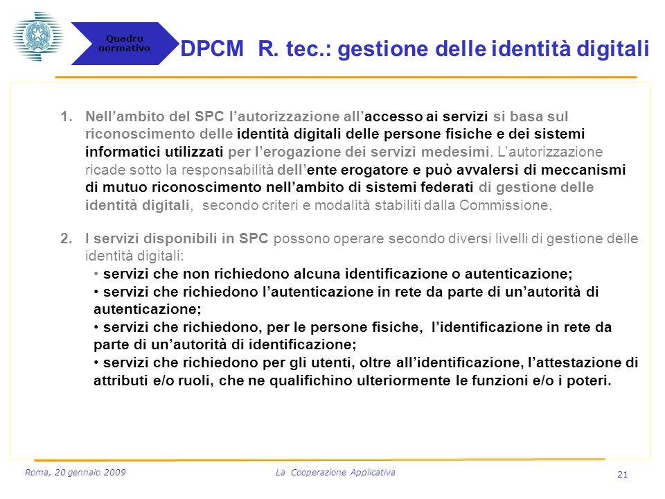 21 Roma, 20 gennaio 2009 La Cooperazione Applicativa 1.Nellambito del SPC lautorizzazione allaccesso ai servizi si basa sul riconoscimento delle identità digitali delle persone fisiche e dei sistemi informatici utilizzati per lerogazione dei servizi medesimi.