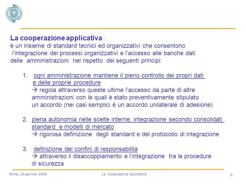 5 Roma, 20 gennaio 2009 La Cooperazione Applicativa La cooperazione applicativa : è un insieme di standard tecnici ed organizzativi che consentono lintegrazione dei processi organizzativi e laccesso alle banche dati delle amministrazioni nel rispetto dei seguenti principi: 1.