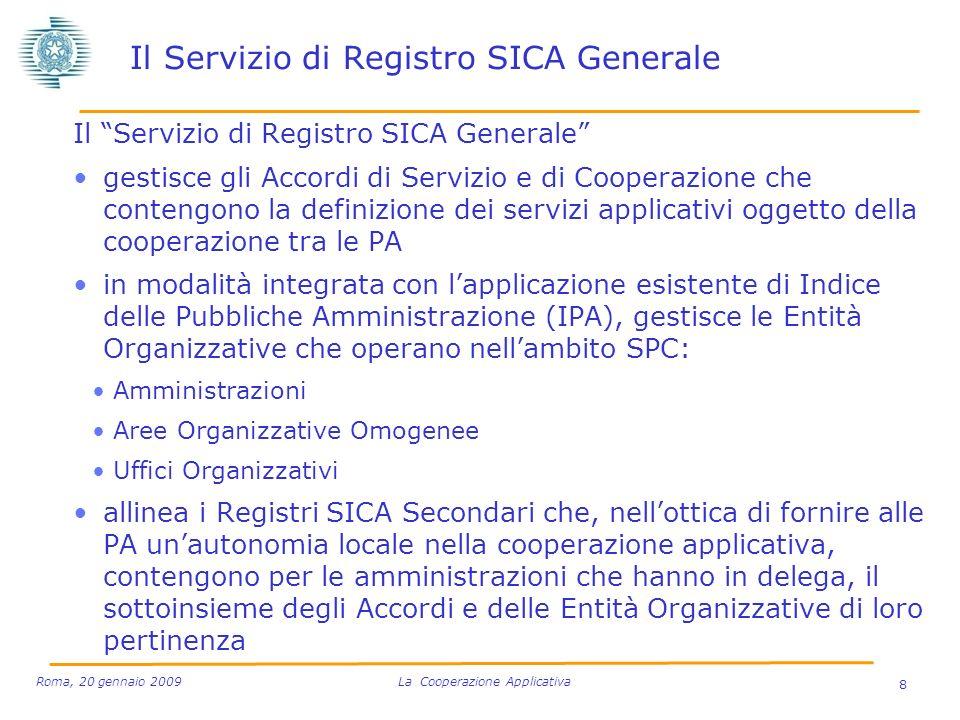 Il Servizio di Registro SICA Generale gestisce gli Accordi di Servizio e di Cooperazione che contengono la definizione dei servizi applicativi oggetto della cooperazione tra le PA in modalità integrata con lapplicazione esistente di Indice delle Pubbliche Amministrazione (IPA), gestisce le Entità Organizzative che operano nellambito SPC: Amministrazioni Aree Organizzative Omogenee Uffici Organizzativi allinea i Registri SICA Secondari che, nellottica di fornire alle PA unautonomia locale nella cooperazione applicativa, contengono per le amministrazioni che hanno in delega, il sottoinsieme degli Accordi e delle Entità Organizzative di loro pertinenza 8 Roma, 20 gennaio 2009 La Cooperazione Applicativa