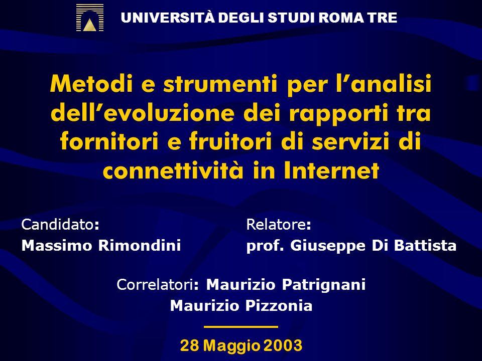 UNIVERSITÀ DEGLI STUDI ROMA TRE Metodi e strumenti per lanalisi dellevoluzione dei rapporti tra fornitori e fruitori di servizi di connettività in Internet Candidato: Massimo Rimondini Relatore: prof.