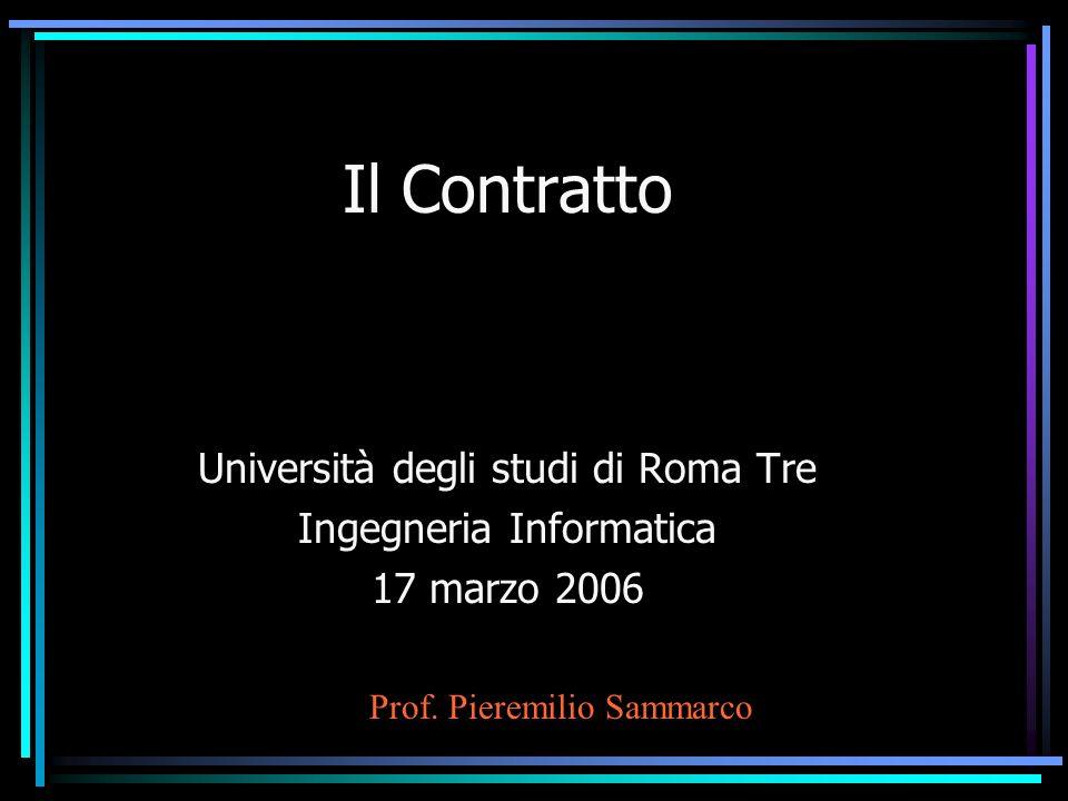 Il Contratto Università degli studi di Roma Tre Ingegneria Informatica 17 marzo 2006 Prof. Pieremilio Sammarco
