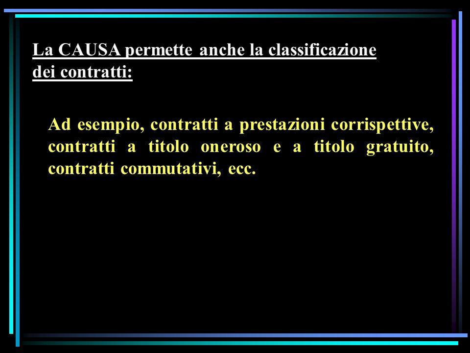 La CAUSA permette anche la classificazione dei contratti: Ad esempio, contratti a prestazioni corrispettive, contratti a titolo oneroso e a titolo gratuito, contratti commutativi, ecc.