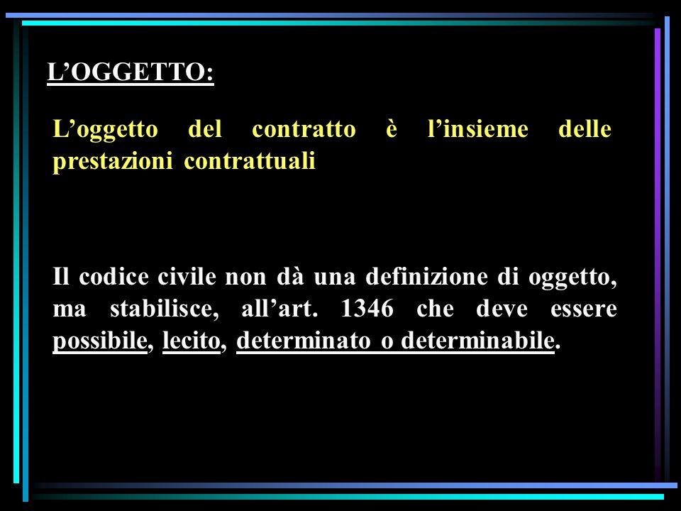 LOGGETTO: Loggetto del contratto è linsieme delle prestazioni contrattuali Il codice civile non dà una definizione di oggetto, ma stabilisce, allart.