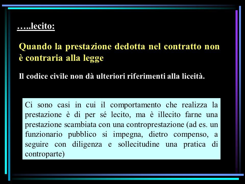 …..lecito: Quando la prestazione dedotta nel contratto non è contraria alla legge Il codice civile non dà ulteriori riferimenti alla liceità.