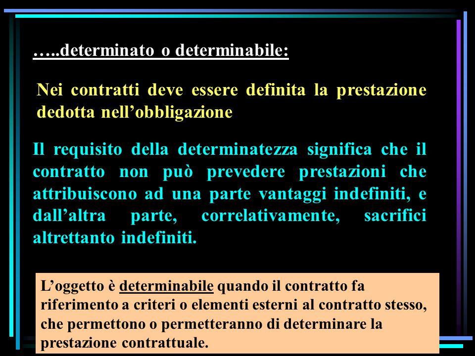…..determinato o determinabile: Nei contratti deve essere definita la prestazione dedotta nellobbligazione Il requisito della determinatezza significa che il contratto non può prevedere prestazioni che attribuiscono ad una parte vantaggi indefiniti, e dallaltra parte, correlativamente, sacrifici altrettanto indefiniti.