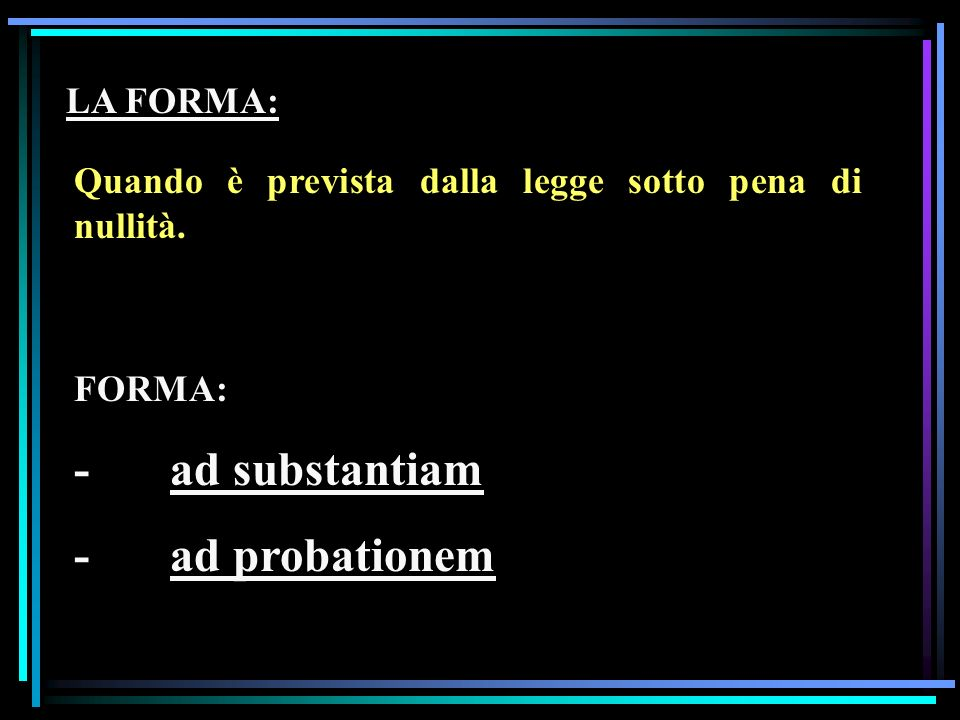 LA FORMA: Quando è prevista dalla legge sotto pena di nullità. FORMA: -ad substantiam -ad probationem