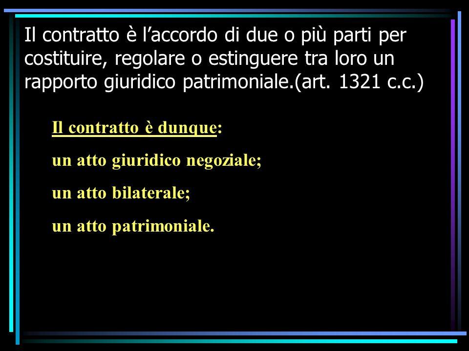 Il contratto è laccordo di due o più parti per costituire, regolare o estinguere tra loro un rapporto giuridico patrimoniale.(art. 1321 c.c.) Il contr