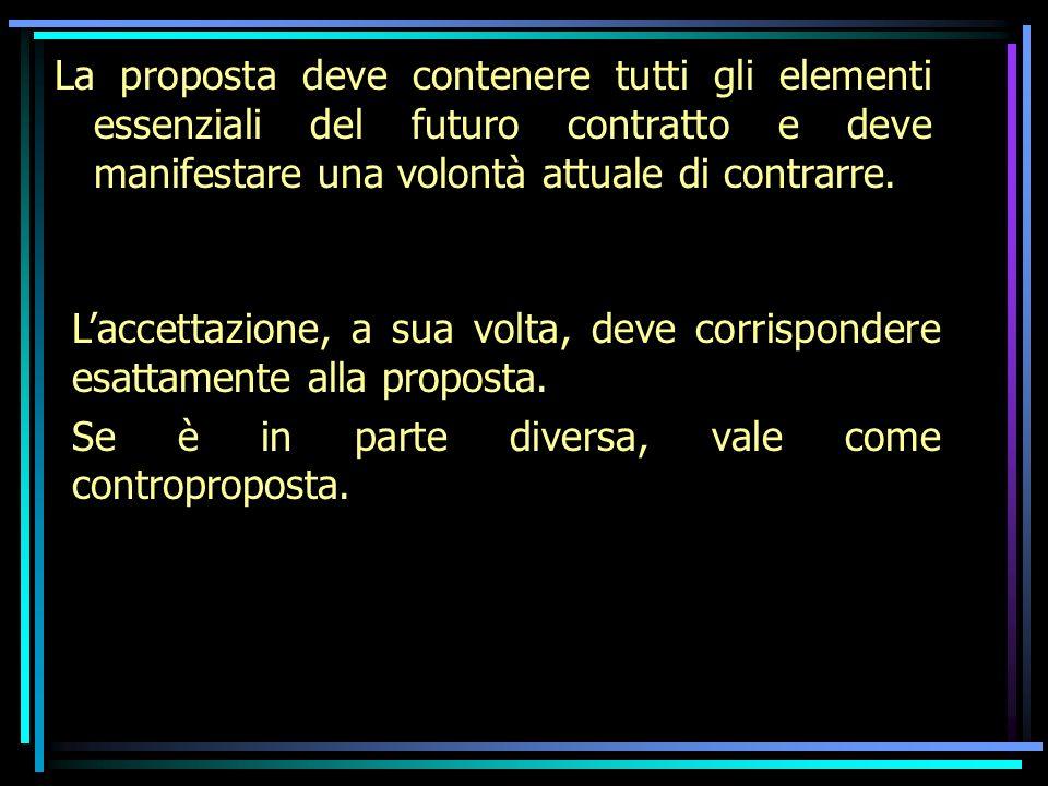 La proposta deve contenere tutti gli elementi essenziali del futuro contratto e deve manifestare una volontà attuale di contrarre. Laccettazione, a su