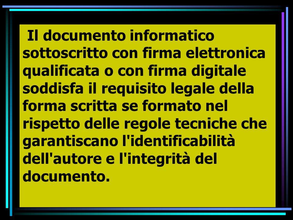 Il documento informatico sottoscritto con firma elettronica qualificata o con firma digitale soddisfa il requisito legale della forma scritta se formato nel rispetto delle regole tecniche che garantiscano l identificabilità dell autore e l integrità del documento.