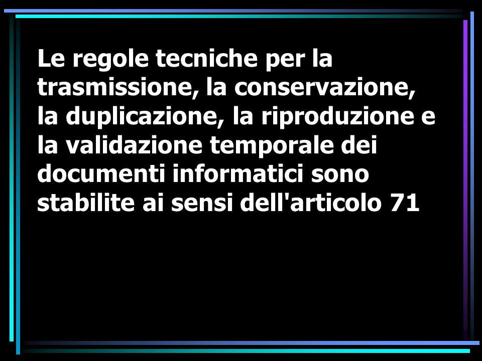 Le regole tecniche per la trasmissione, la conservazione, la duplicazione, la riproduzione e la validazione temporale dei documenti informatici sono stabilite ai sensi dell articolo 71
