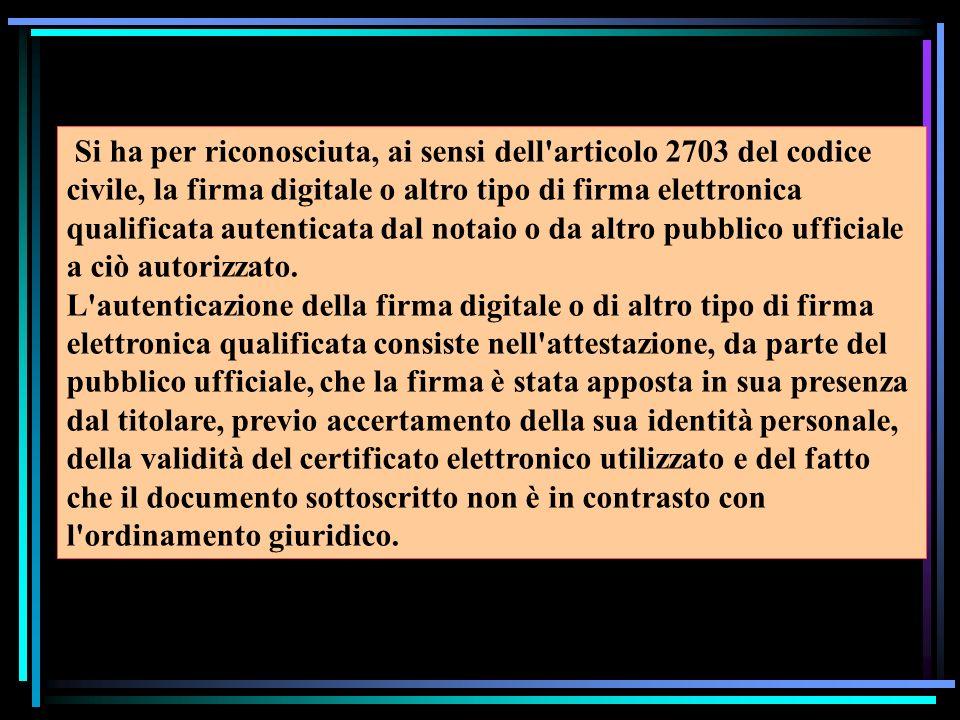 Si ha per riconosciuta, ai sensi dell articolo 2703 del codice civile, la firma digitale o altro tipo di firma elettronica qualificata autenticata dal notaio o da altro pubblico ufficiale a ciò autorizzato.