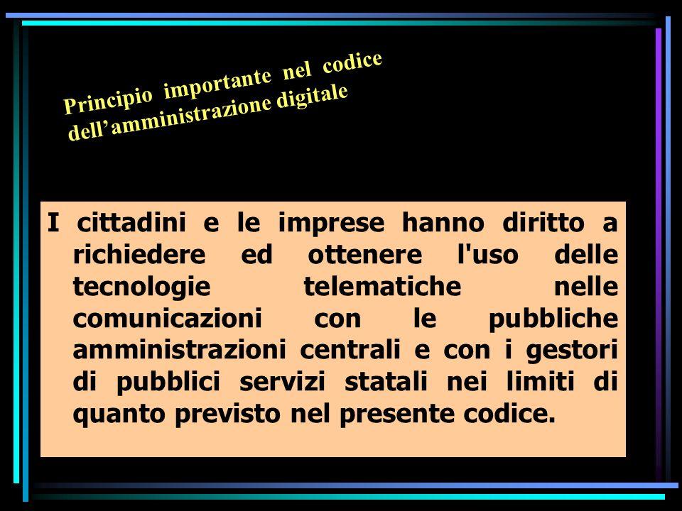 I cittadini e le imprese hanno diritto a richiedere ed ottenere l uso delle tecnologie telematiche nelle comunicazioni con le pubbliche amministrazioni centrali e con i gestori di pubblici servizi statali nei limiti di quanto previsto nel presente codice.