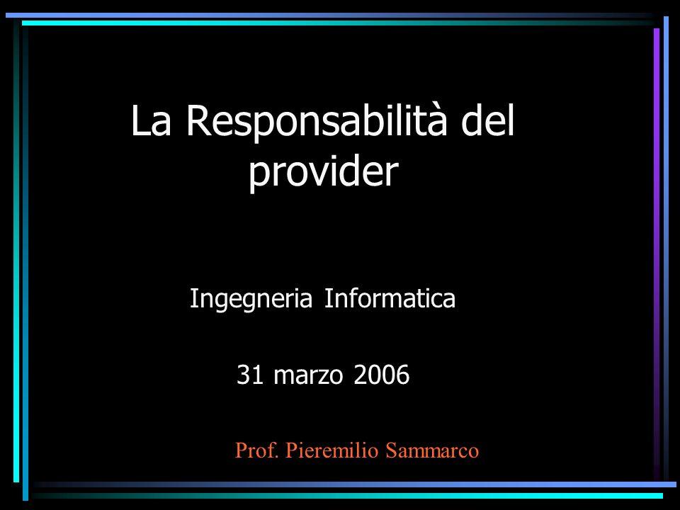 La Responsabilità del provider Ingegneria Informatica 31 marzo 2006 Prof. Pieremilio Sammarco