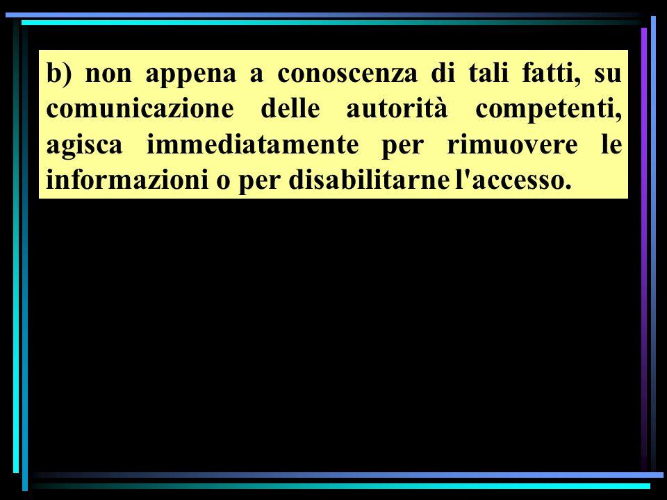 b) non appena a conoscenza di tali fatti, su comunicazione delle autorità competenti, agisca immediatamente per rimuovere le informazioni o per disabilitarne l accesso.