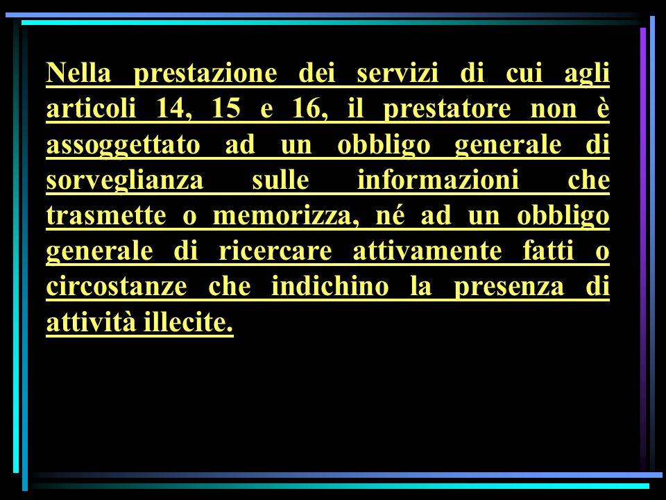 Nella prestazione dei servizi di cui agli articoli 14, 15 e 16, il prestatore non è assoggettato ad un obbligo generale di sorveglianza sulle informaz