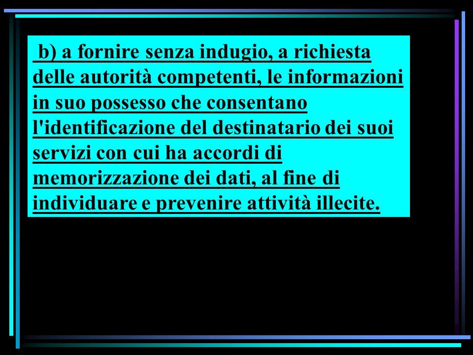 b) a fornire senza indugio, a richiesta delle autorità competenti, le informazioni in suo possesso che consentano l'identificazione del destinatario d