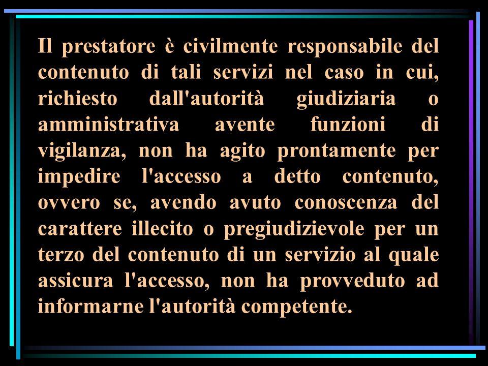 Il prestatore è civilmente responsabile del contenuto di tali servizi nel caso in cui, richiesto dall'autorità giudiziaria o amministrativa avente fun
