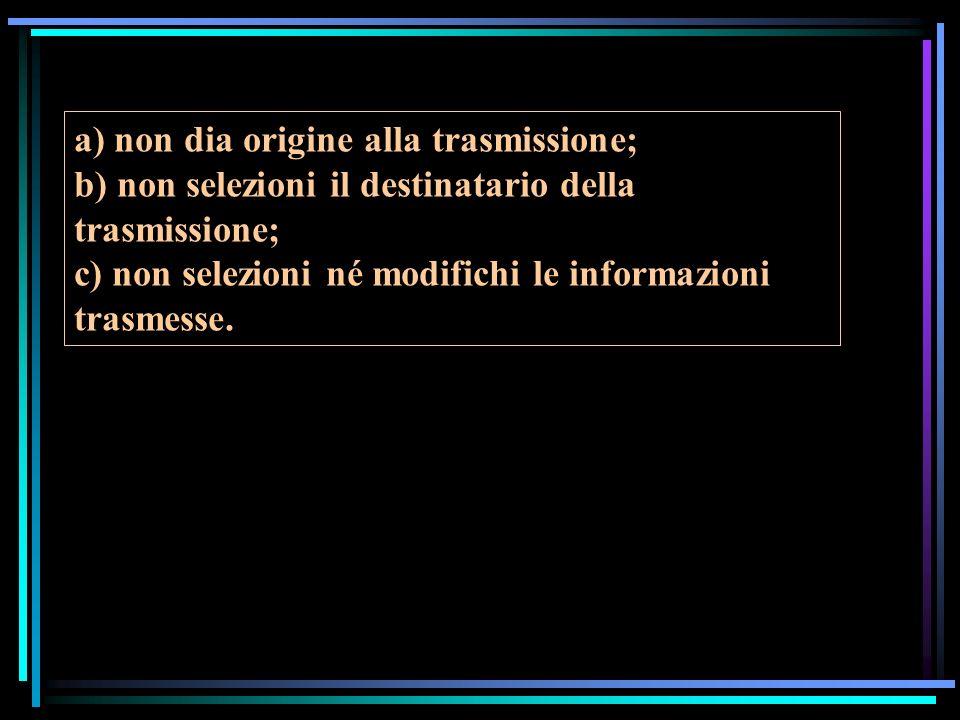 a) non dia origine alla trasmissione; b) non selezioni il destinatario della trasmissione; c) non selezioni né modifichi le informazioni trasmesse.